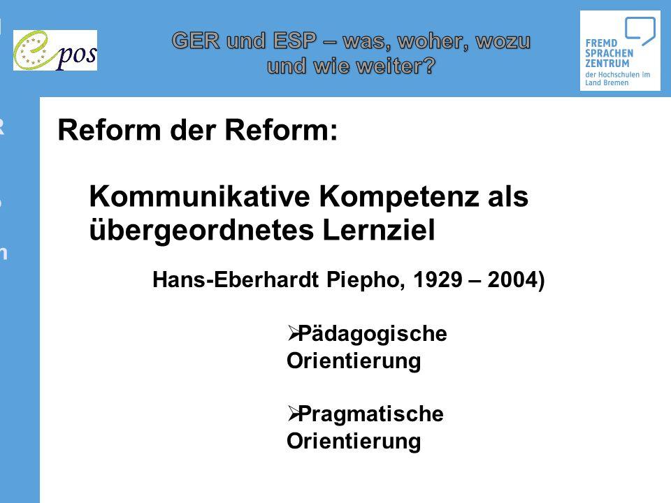 Reform der ReformReform der Reform Reform der Reform: Kommunikative Kompetenz als übergeordnetes Lernziel Hans-Eberhardt Piepho, 1929 – 2004) Pädagogi