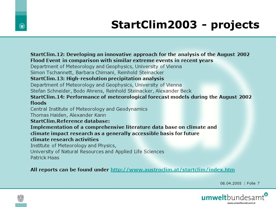 08.04.2005 | Folie 7 StartClim.12: Developing an innovative approach for the analysis of the August 2002 Flood Event in comparison with similar extreme events in recent years Department of Meteorology and Geophysics, University of Vienna Simon Tschannett, Barbara Chimani, Reinhold Steinacker StartClim.13: High-resolution precipitation analysis Department of Meteorology and Geophysics, University of Vienna Stefan Schneider, Bodo Ahrens, Reinhold Steinacker, Alexander Beck StartClim.14: Performance of meteorological forecast models during the August 2002 floods Central Institute of Meteorology and Geodynamics Thomas Haiden, Alexander Kann StartClim.Reference database: Implementation of a comprehensive literature data base on climate and climate impact research as a generally accessible basis for future climate research activities Institute of Meteorology and Physics, University of Natural Resources and Applied Life Sciences Patrick Haas All reports can be found under http://www.austroclim.at/startclim/index.htmhttp://www.austroclim.at/startclim/index.htm StartClim2003 - projects