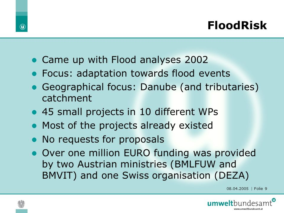 08.04.2005 | Folie 9 FloodRisk Came up with Flood analyses 2002 Focus: adaptation towards flood events Geographical focus: Danube (and tributaries) ca