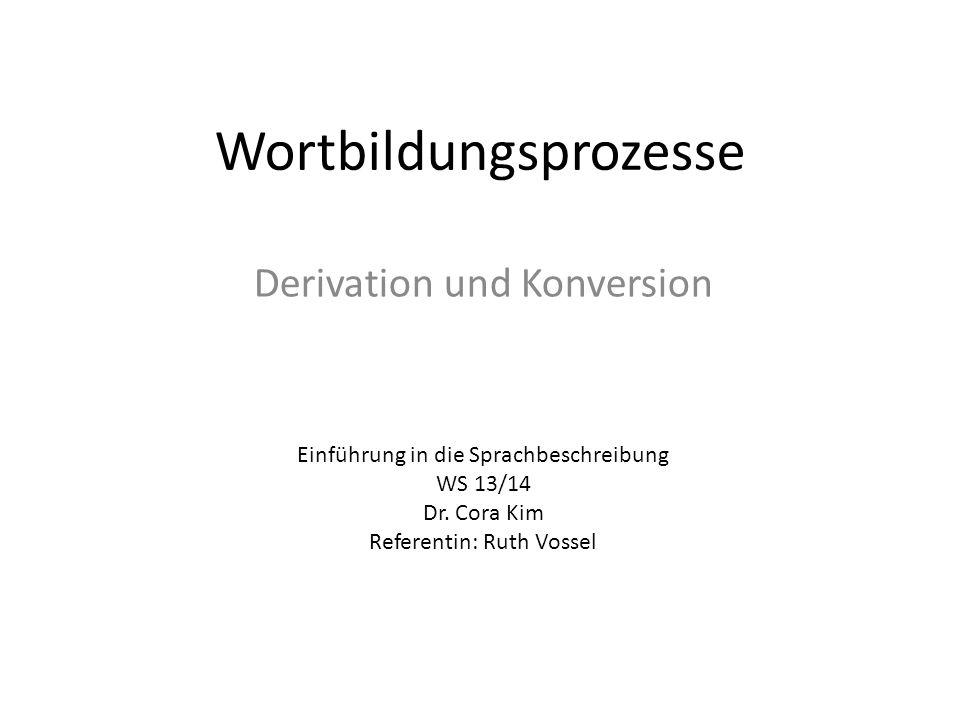 Wortbildungsprozesse Derivation und Konversion Einführung in die Sprachbeschreibung WS 13/14 Dr. Cora Kim Referentin: Ruth Vossel
