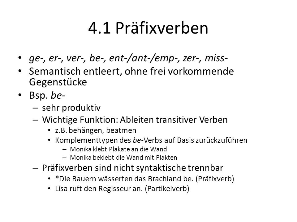 4.1 Präfixverben ge-, er-, ver-, be-, ent-/ant-/emp-, zer-, miss- Semantisch entleert, ohne frei vorkommende Gegenstücke Bsp. be- – sehr produktiv – W