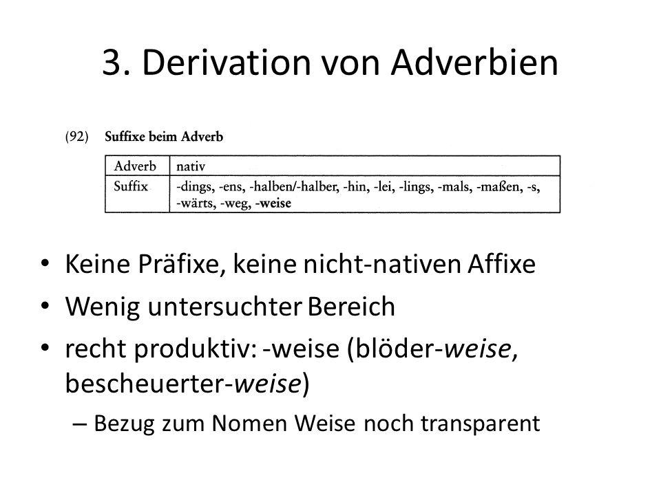 3. Derivation von Adverbien Keine Präfixe, keine nicht-nativen Affixe Wenig untersuchter Bereich recht produktiv: -weise (blöder-weise, bescheuerter-w
