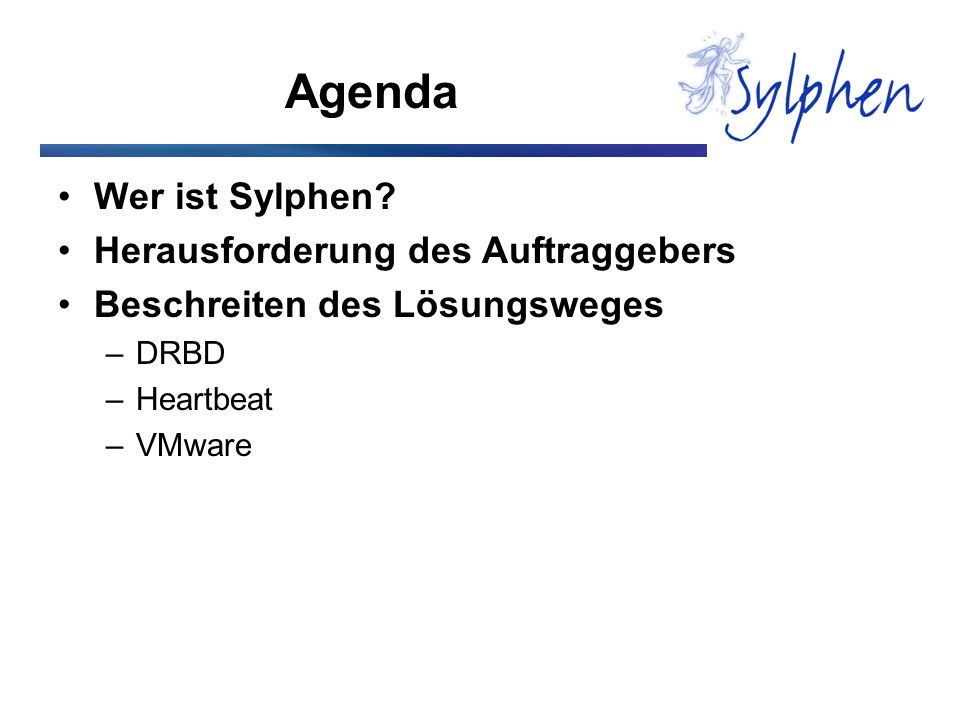 Agenda Wer ist Sylphen? Herausforderung des Auftraggebers Beschreiten des Lösungsweges –DRBD –Heartbeat –VMware