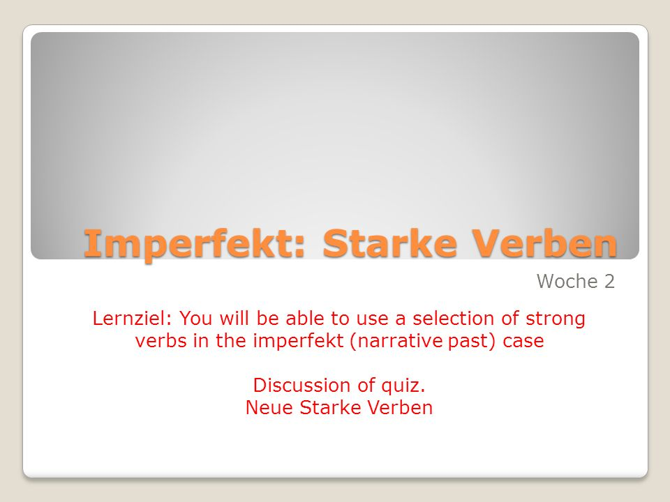 Imperfekt: Starke Verben Woche 2 Lernziel: You will be able to use a selection of strong verbs in the imperfekt (narrative past) case Discussion of quiz.