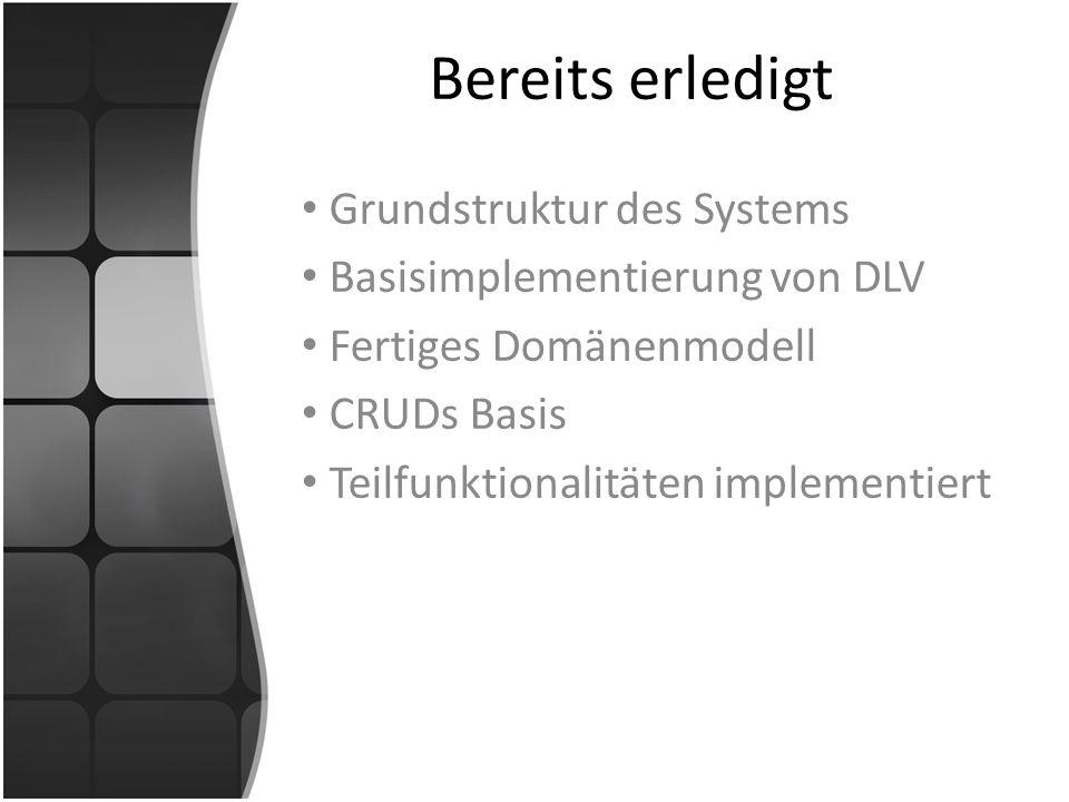 Bereits erledigt Grundstruktur des Systems Basisimplementierung von DLV Fertiges Domänenmodell CRUDs Basis Teilfunktionalitäten implementiert