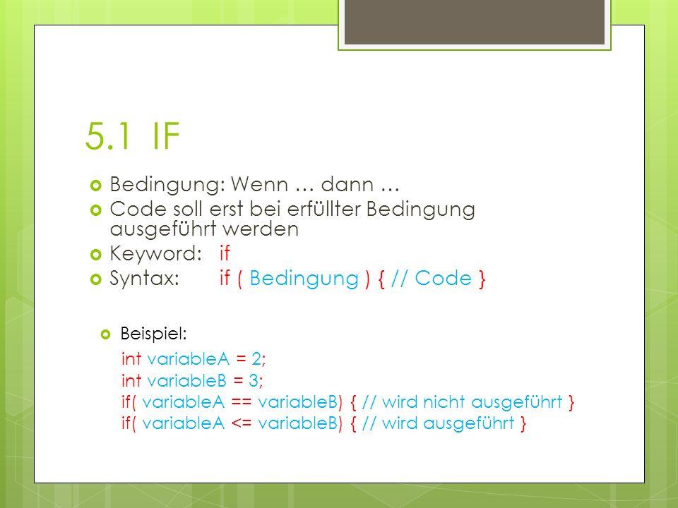 5.1IF Bedingung: Wenn … dann … Code soll erst bei erfüllter Bedingung ausgeführt werden Keyword: if Syntax:if ( Bedingung ) { // Code } Beispiel: int variableA = 2; int variableB = 3; if( variableA == variableB) { // wird nicht ausgeführt } if( variableA <= variableB) { // wird ausgeführt }