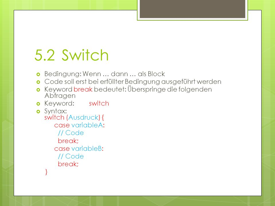 5.2Switch Bedingung: Wenn … dann … als Block Code soll erst bei erfüllter Bedingung ausgeführt werden Keyword break bedeutet: Überspringe die folgenden Abfragen Keyword: switch Syntax: switch (Ausdruck) { case variableA: // Code break; case variableB: // Code break; }