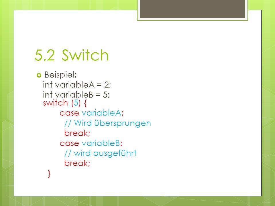 5.2Switch Beispiel: int variableA = 2; int variableB = 5; switch (5) { case variableA: // Wird übersprungen break; case variableB: // wird ausgeführt break; }