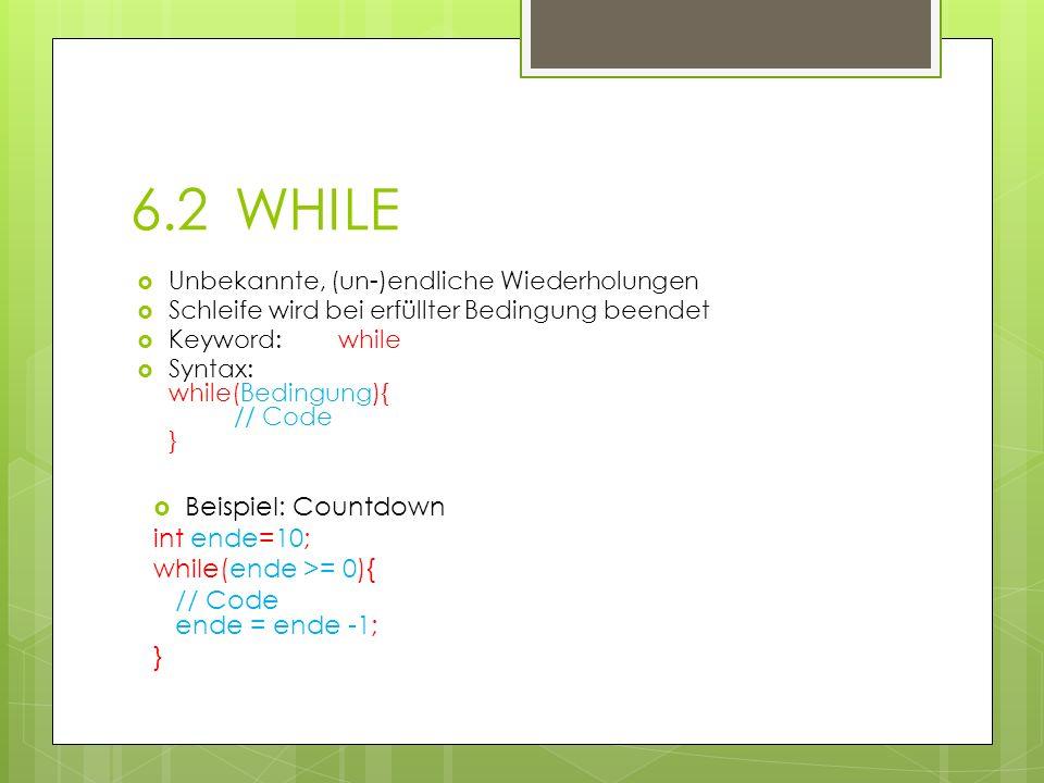 6.2WHILE Unbekannte, (un-)endliche Wiederholungen Schleife wird bei erfüllter Bedingung beendet Keyword:while Syntax: while(Bedingung){ // Code } Beispiel: Countdown int ende=10; while(ende >= 0){ // Code ende = ende -1; }