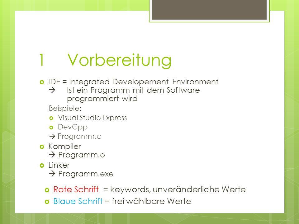 1Vorbereitung IDE = Integrated Developement Environment Ist ein Programm mit dem Software programmiert wird Beispiele: Visual Studio Express DevCpp Programm.c Kompiler Programm.o Linker Programm.exe Rote Schrift = keywords, unveränderliche Werte Blaue Schrift = frei wählbare Werte