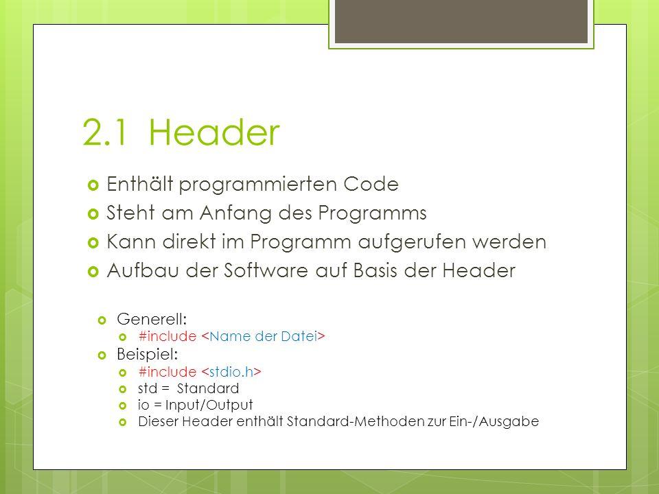 2.1Header Enthält programmierten Code Steht am Anfang des Programms Kann direkt im Programm aufgerufen werden Aufbau der Software auf Basis der Header Generell: #include Beispiel: #include std = Standard io = Input/Output Dieser Header enthält Standard-Methoden zur Ein-/Ausgabe