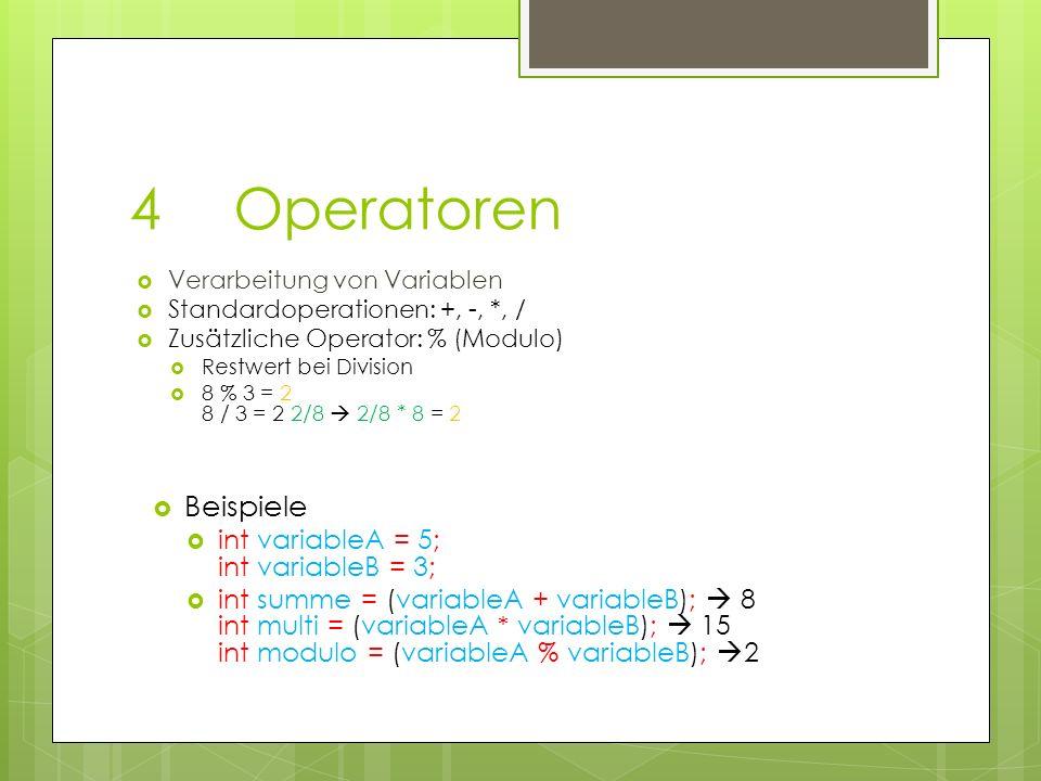 4Operatoren Verarbeitung von Variablen Standardoperationen: +, -, *, / Zusätzliche Operator: % (Modulo) Restwert bei Division 8 % 3 = 2 8 / 3 = 2 2/8 2/8 * 8 = 2 Beispiele int variableA = 5; int variableB = 3; int summe = (variableA + variableB); 8 int multi = (variableA * variableB); 15 int modulo = (variableA % variableB); 2