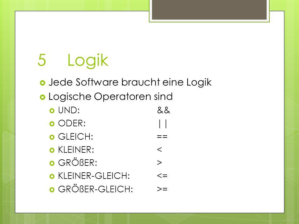 5Logik Jede Software braucht eine Logik Logische Operatoren sind UND:&& ODER:|| GLEICH:== KLEINER:< GRÖßER:> KLEINER-GLEICH:<= GRÖßER-GLEICH:>=