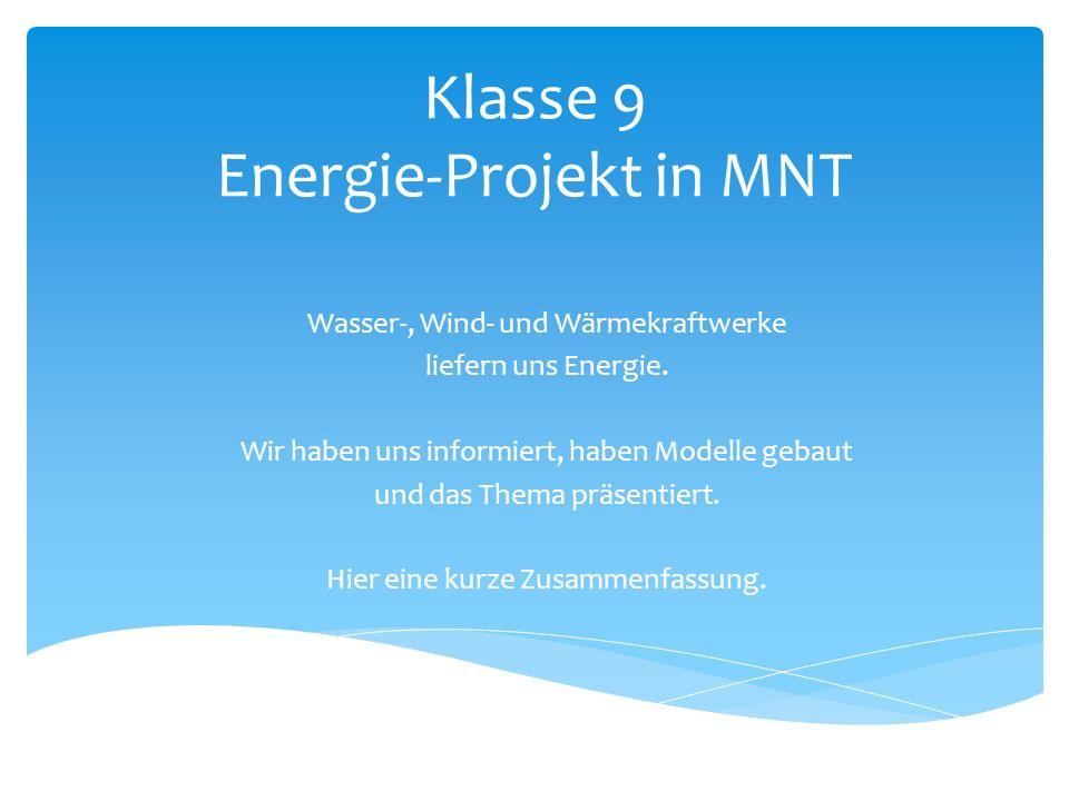 Klasse 9 Energie-Projekt in MNT Wasser-, Wind- und Wärmekraftwerke liefern uns Energie. Wir haben uns informiert, haben Modelle gebaut und das Thema p