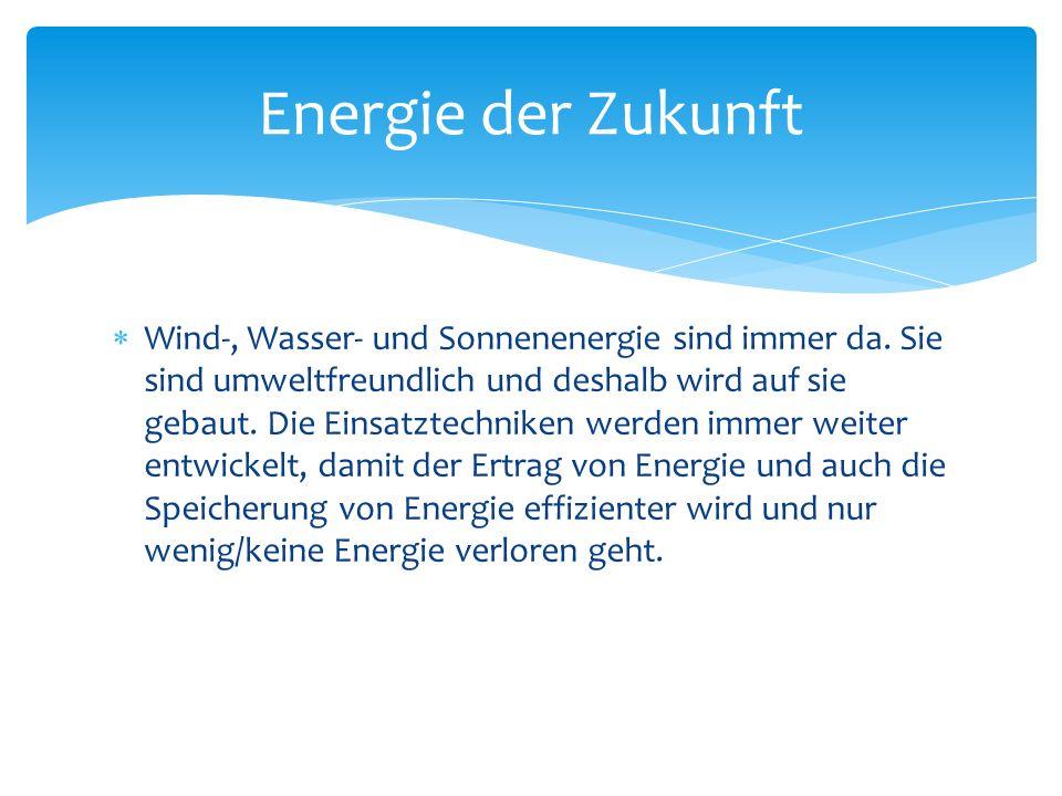 Energie der Zukunft Wind-, Wasser- und Sonnenenergie sind immer da. Sie sind umweltfreundlich und deshalb wird auf sie gebaut. Die Einsatztechniken we