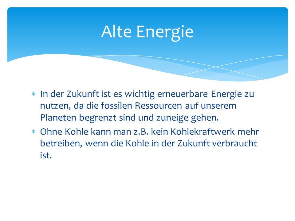 In der Zukunft ist es wichtig erneuerbare Energie zu nutzen, da die fossilen Ressourcen auf unserem Planeten begrenzt sind und zuneige gehen. Ohne Koh