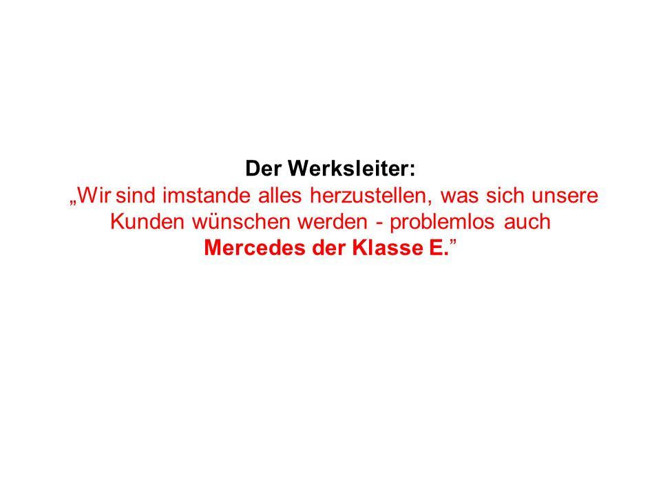 Der Werksleiter: Wir sind imstande alles herzustellen, was sich unsere Kunden wünschen werden - problemlos auch Mercedes der Klasse E.