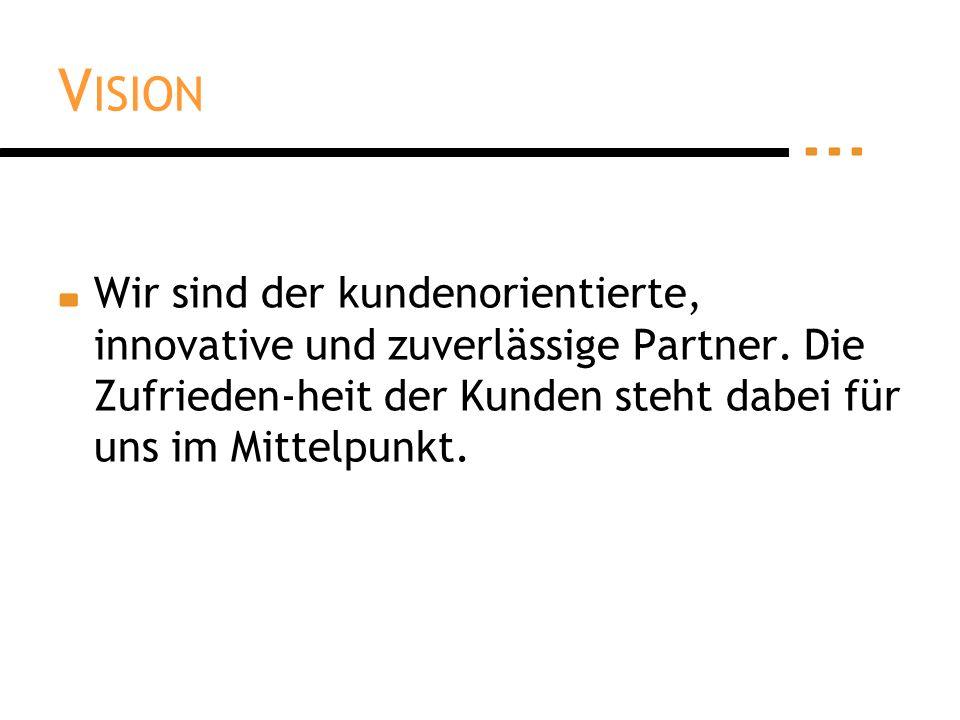 V ISION Wir sind der kundenorientierte, innovative und zuverlässige Partner.