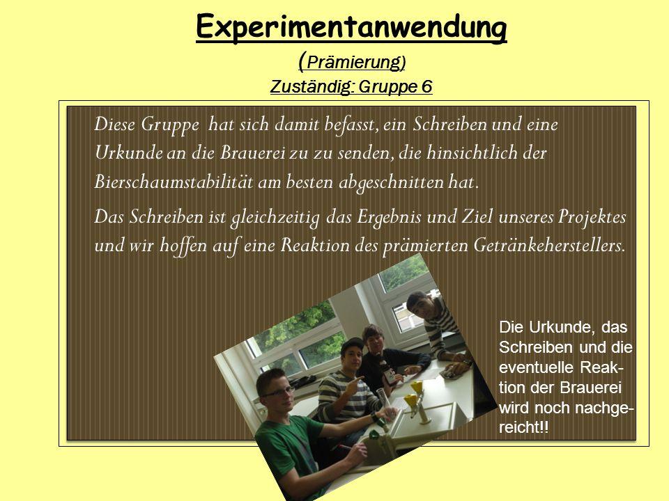 Experimentanwendung ( Prämierung) Zuständig: Gruppe 6 Diese Gruppe hat sich damit befasst, ein Schreiben und eine Urkunde an die Brauerei zu zu senden
