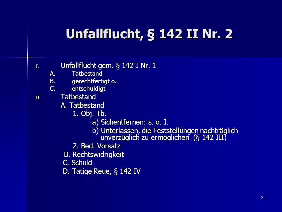 5 Unfallflucht, § 142 II Nr. 2 I. Unfallflucht gem. § 142 I Nr. 1 A.Tatbestand B.gerechtfertigt o. C.entschuldigt II. Tatbestand A. Tatbestand 1. Obj.