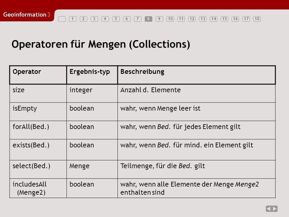 123456789101112131415161718 Geoinformation3 8 Operatoren für Mengen (Collections) OperatorErgebnis-typBeschreibung sizeintegerAnzahl d. Elemente isEmp