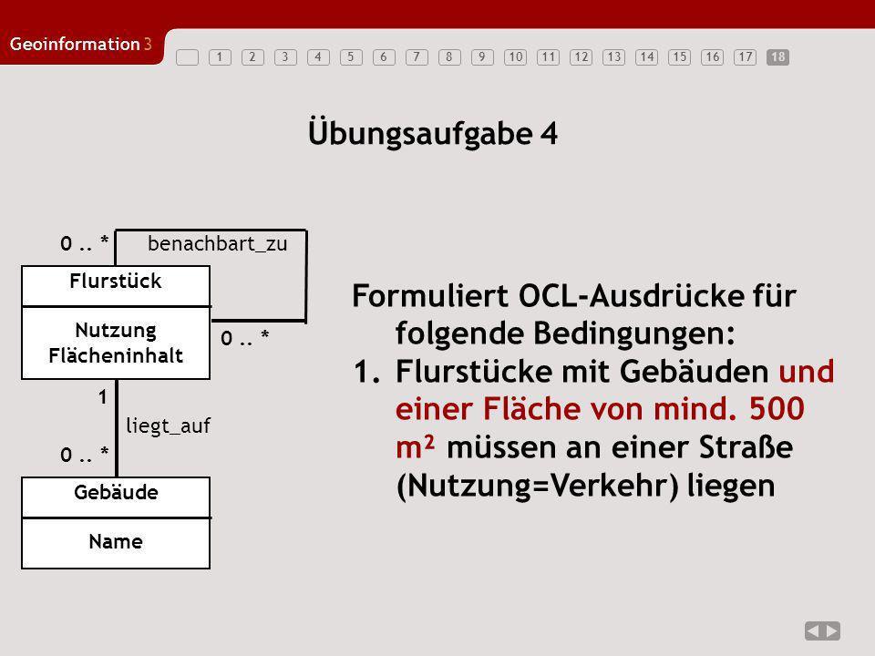 123456789101112131415161718 Geoinformation3 18 Übungsaufgabe 4 Flurstück Nutzung Flächeninhalt Formuliert OCL-Ausdrücke für folgende Bedingungen: 1.Fl