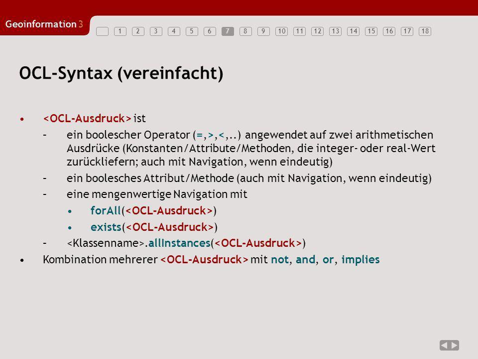 123456789101112131415161718 Geoinformation3 7 OCL-Syntax (vereinfacht) ist –ein boolescher Operator (=,>,<,..) angewendet auf zwei arithmetischen Ausd