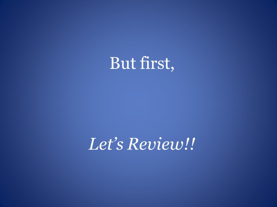 But first, Lets Review!!