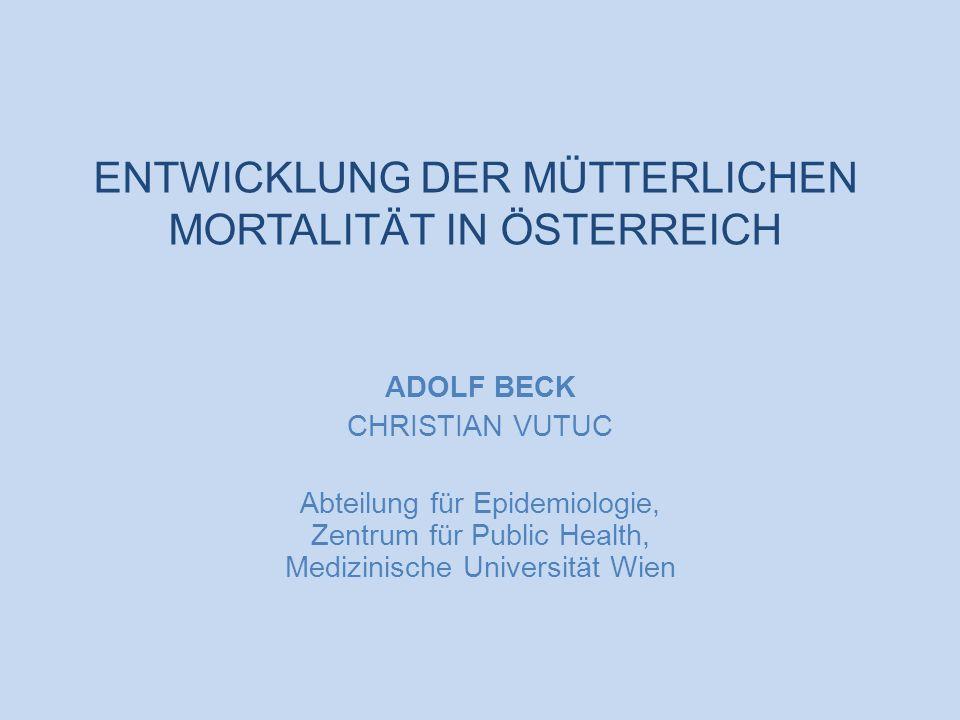 Entwicklung der mütterlichen Mortalität in Österreich ENTWICKLUNG DER MÜTTERLICHEN MORTALITÄT IN ÖSTERREICH ADOLF BECK CHRISTIAN VUTUC Abteilung für E