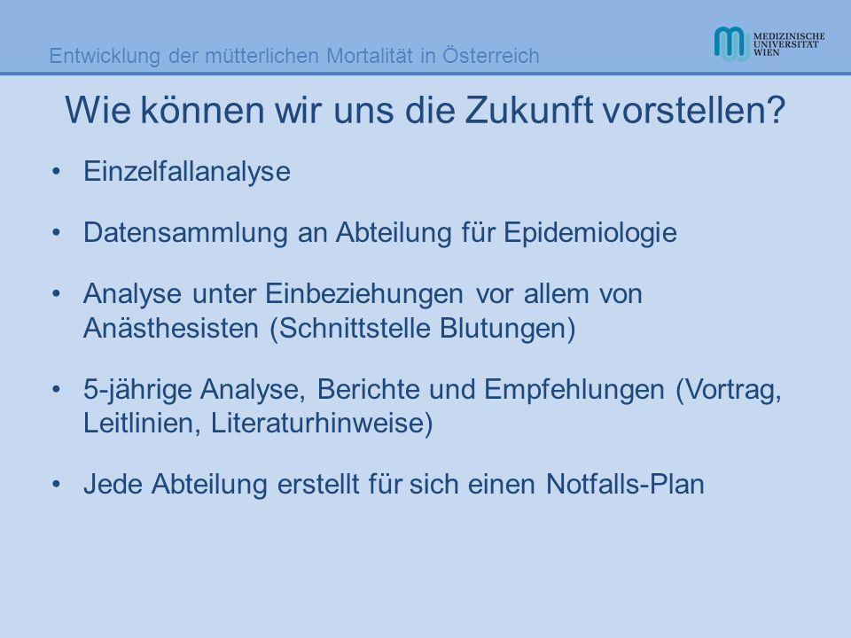 Entwicklung der mütterlichen Mortalität in Österreich Wie können wir uns die Zukunft vorstellen? Einzelfallanalyse Datensammlung an Abteilung für Epid