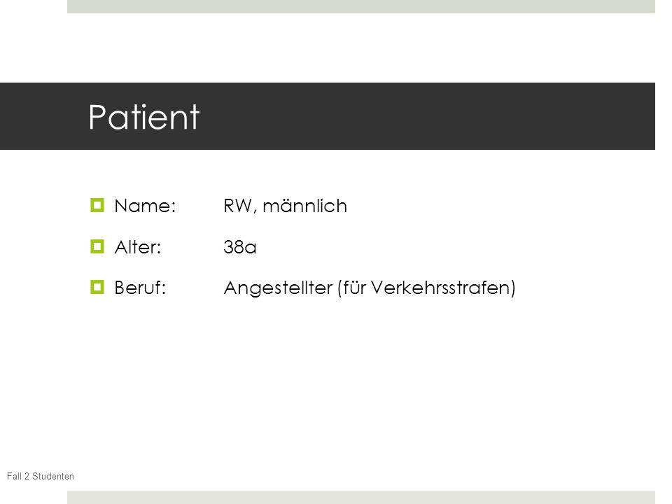Fall 2 Studenten Patient Name:RW, männlich Alter: 38a Beruf: Angestellter (für Verkehrsstrafen)