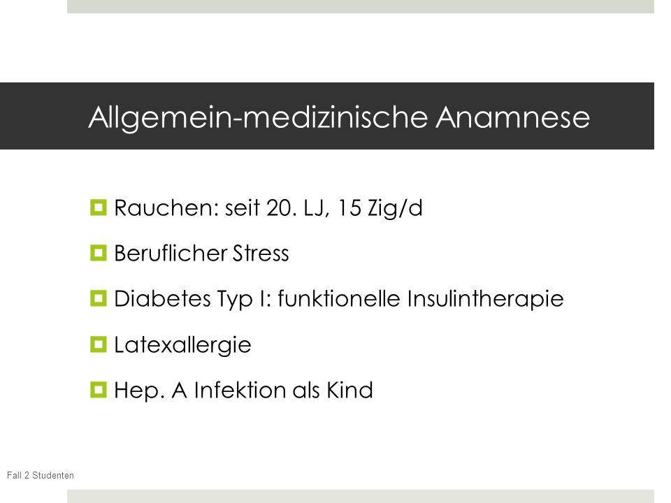 Fall 2 Studenten Allgemein-medizinische Anamnese Rauchen: seit 20. LJ, 15 Zig/d Beruflicher Stress Diabetes Typ I: funktionelle Insulintherapie Latexa