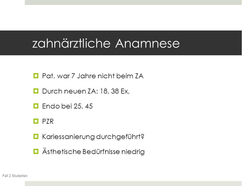 Fall 2 Studenten zahnärztliche Anamnese Pat. war 7 Jahre nicht beim ZA Durch neuen ZA: 18, 38 Ex, Endo bei 25, 45 PZR Kariessanierung durchgeführt? Äs