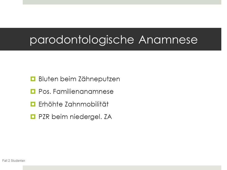 Fall 2 Studenten parodontologische Anamnese Bluten beim Zähneputzen Pos. Familienanamnese Erhöhte Zahnmobilität PZR beim niedergel. ZA