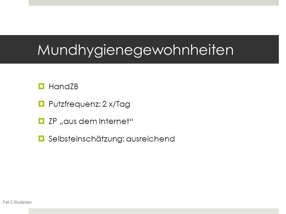 Fall 2 Studenten Mundhygienegewohnheiten HandZB Putzfrequenz: 2 x/Tag ZP aus dem Internet Selbsteinschätzung: ausreichend