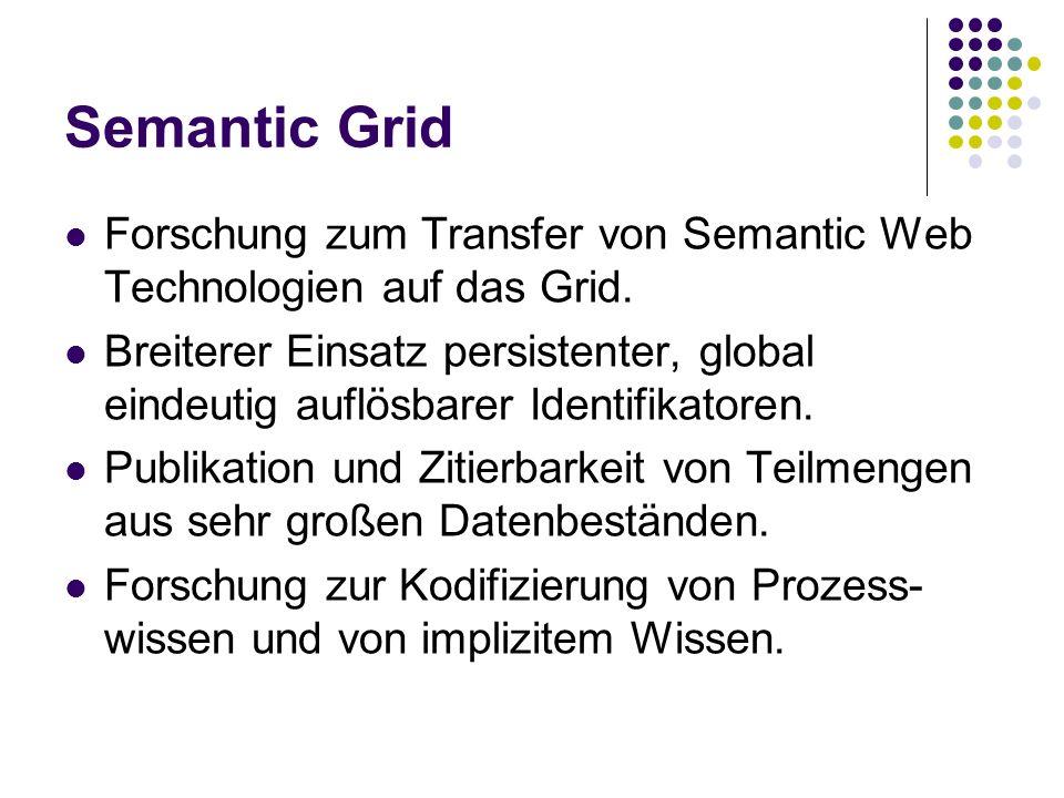 Semantic Grid Forschung zum Transfer von Semantic Web Technologien auf das Grid.