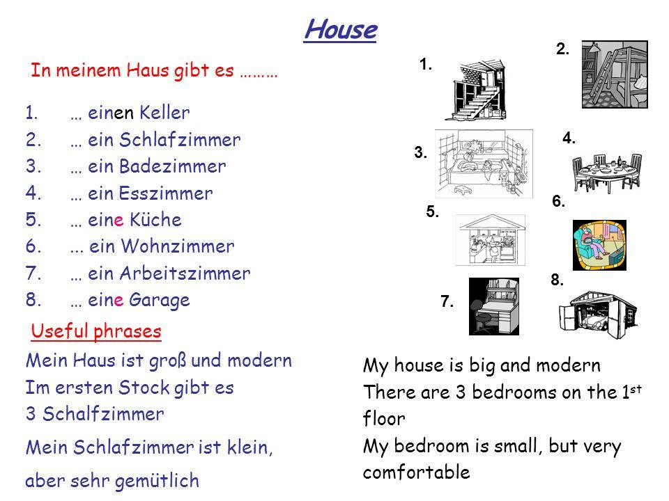House 1. 2. 3. 4. 8. 7. 6. 5. 1.… einen Keller 2.… ein Schlafzimmer 3.… ein Badezimmer 4.… ein Esszimmer 5.… eine Küche 6.... ein Wohnzimmer 7.… ein A