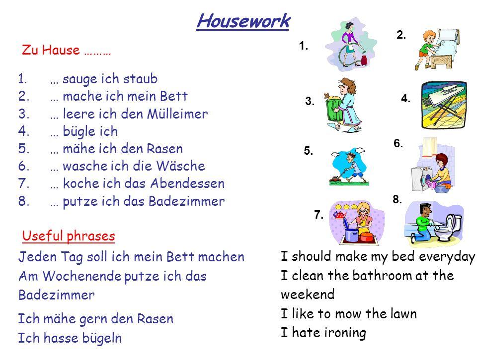 Housework 1. 2. 3. 4. 8. 7. 6. 5. 1.… sauge ich staub 2.… mache ich mein Bett 3.… leere ich den Mülleimer 4.… bügle ich 5.… mähe ich den Rasen 6.… was
