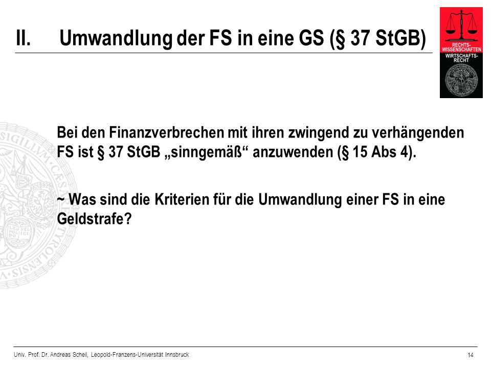 Univ. Prof. Dr. Andreas Scheil, Leopold-Franzens-Universität Innsbruck 14 II.Umwandlung der FS in eine GS (§ 37 StGB) Bei den Finanzverbrechen mit ihr