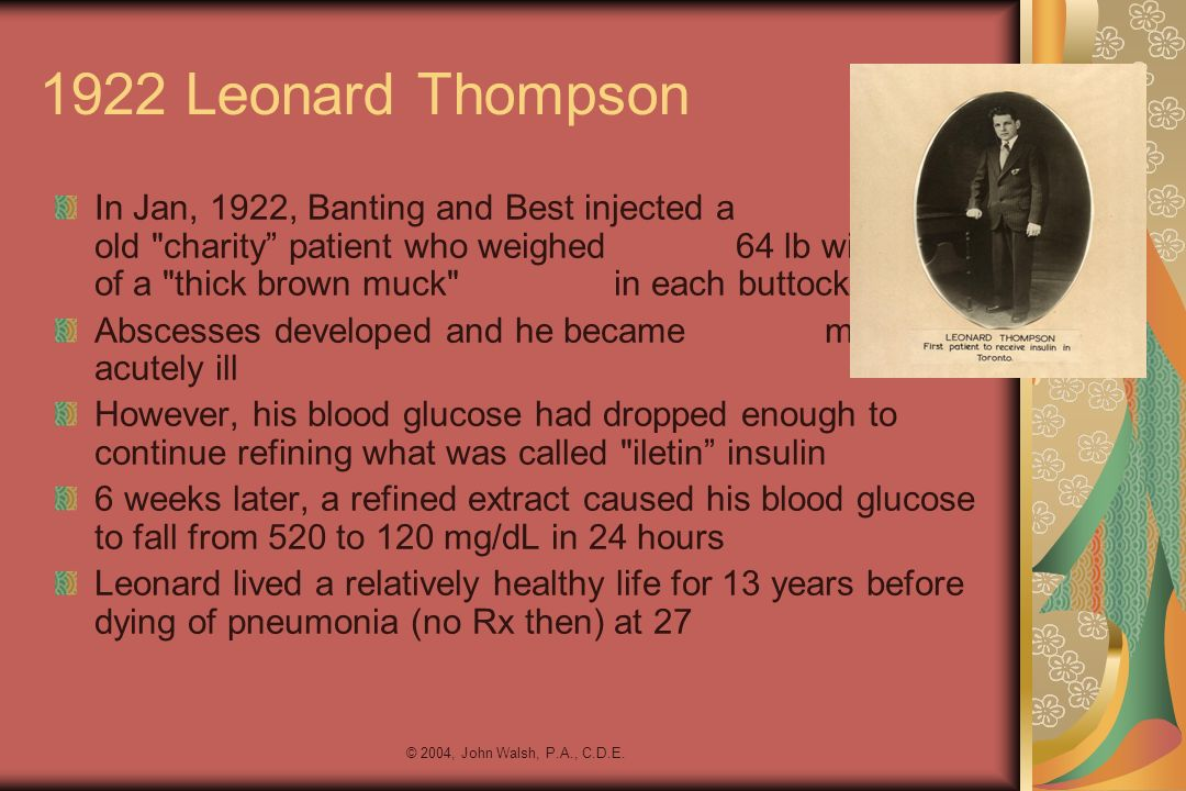 © 2004, John Walsh, P.A., C.D.E. 1922 Leonard Thompson In Jan, 1922, Banting and Best injected a 14-year- old
