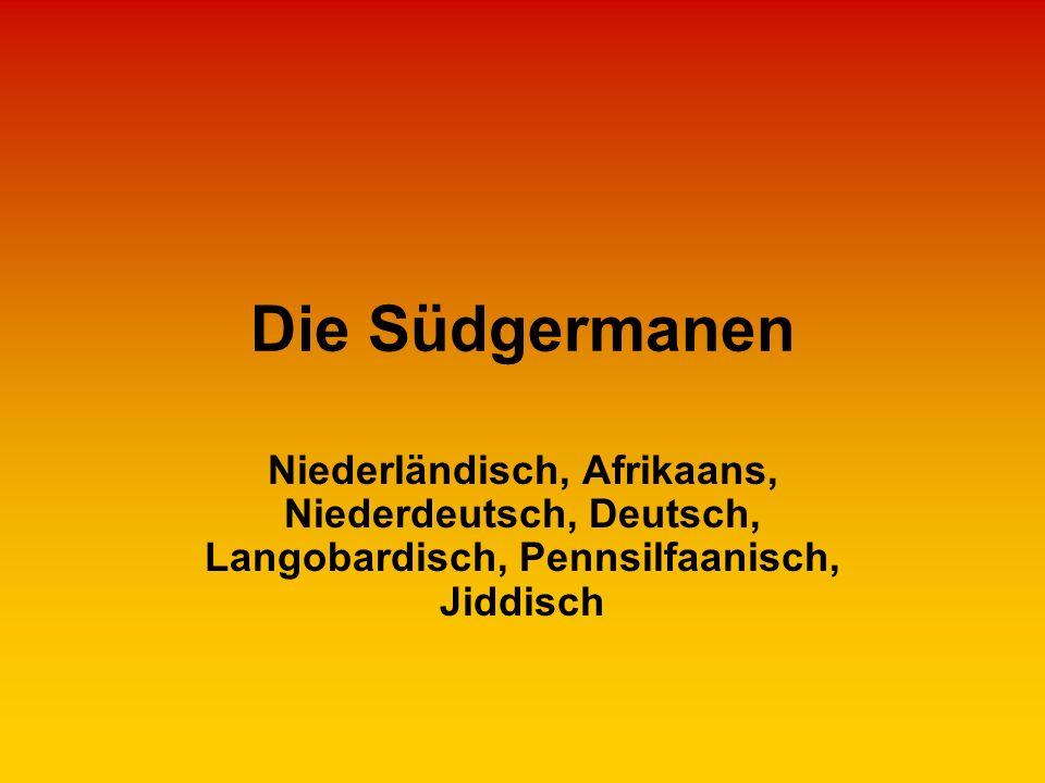 Die Südgermanen Niederländisch, Afrikaans, Niederdeutsch, Deutsch, Langobardisch, Pennsilfaanisch, Jiddisch