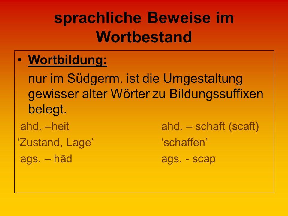 sprachliche Beweise im Wortbestand Wortbildung: nur im Südgerm. ist die Umgestaltung gewisser alter Wörter zu Bildungssuffixen belegt. ahd. –heit ahd.