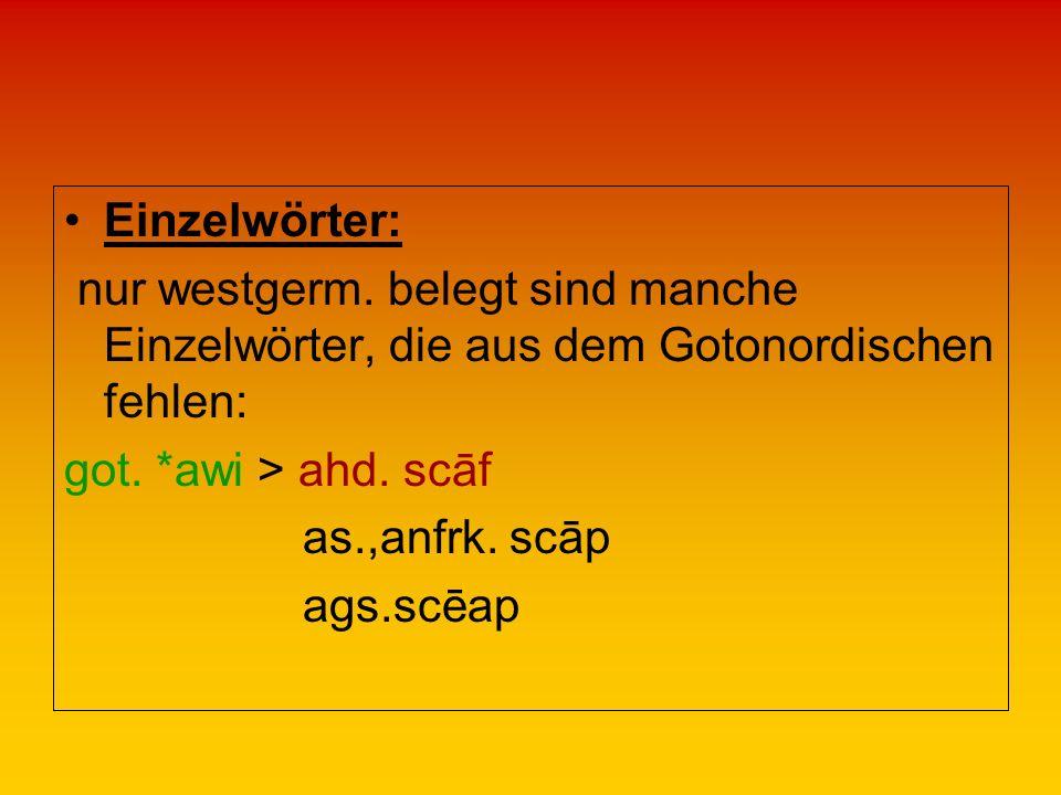 Einzelwörter: nur westgerm. belegt sind manche Einzelwörter, die aus dem Gotonordischen fehlen: got. *awi > ahd. scāf as.,anfrk. scāp ags.scēap