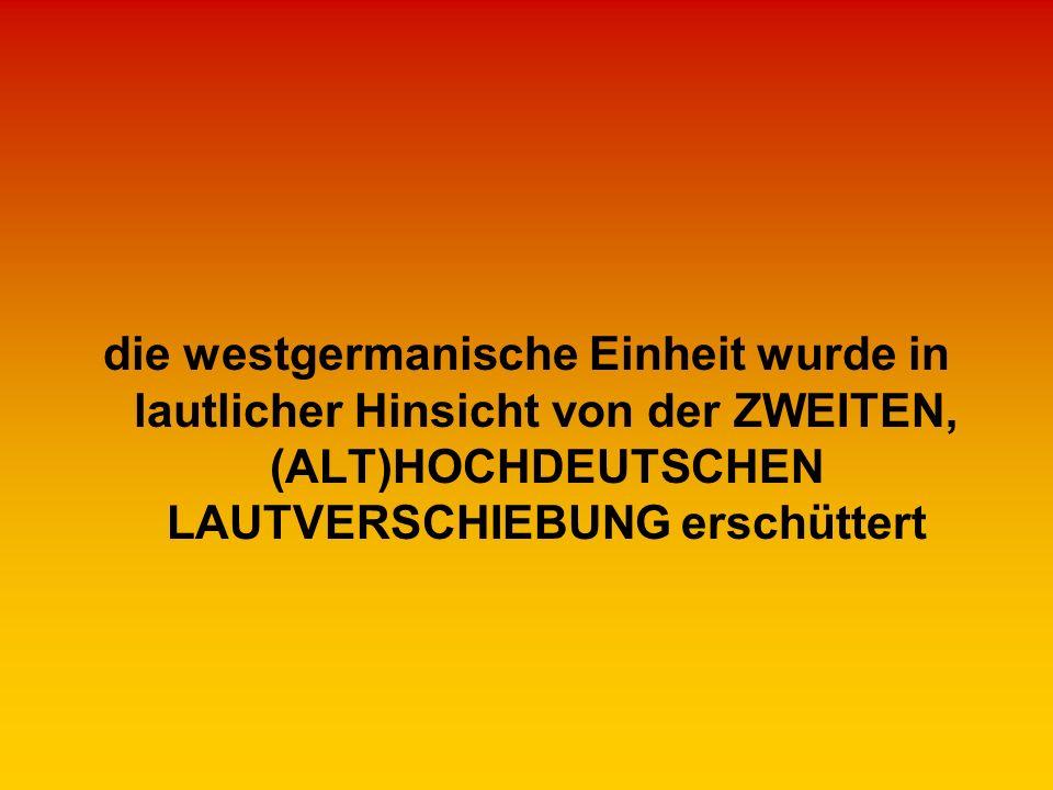die westgermanische Einheit wurde in lautlicher Hinsicht von der ZWEITEN, (ALT)HOCHDEUTSCHEN LAUTVERSCHIEBUNG erschüttert