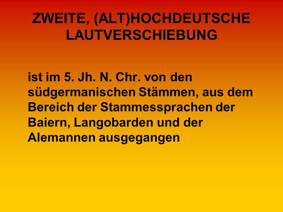 ZWEITE, (ALT)HOCHDEUTSCHE LAUTVERSCHIEBUNG ist im 5. Jh. N. Chr. von den südgermanischen Stämmen, aus dem Bereich der Stammessprachen der Baiern, Lang