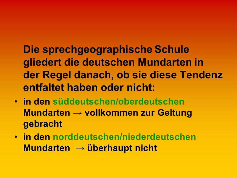 Die sprechgeographische Schule gliedert die deutschen Mundarten in der Regel danach, ob sie diese Tendenz entfaltet haben oder nicht: in den süddeutsc