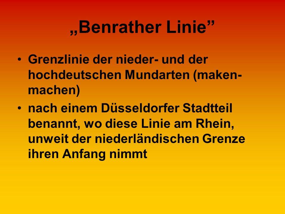 Benrather Linie Grenzlinie der nieder- und der hochdeutschen Mundarten (maken- machen) nach einem Düsseldorfer Stadtteil benannt, wo diese Linie am Rh