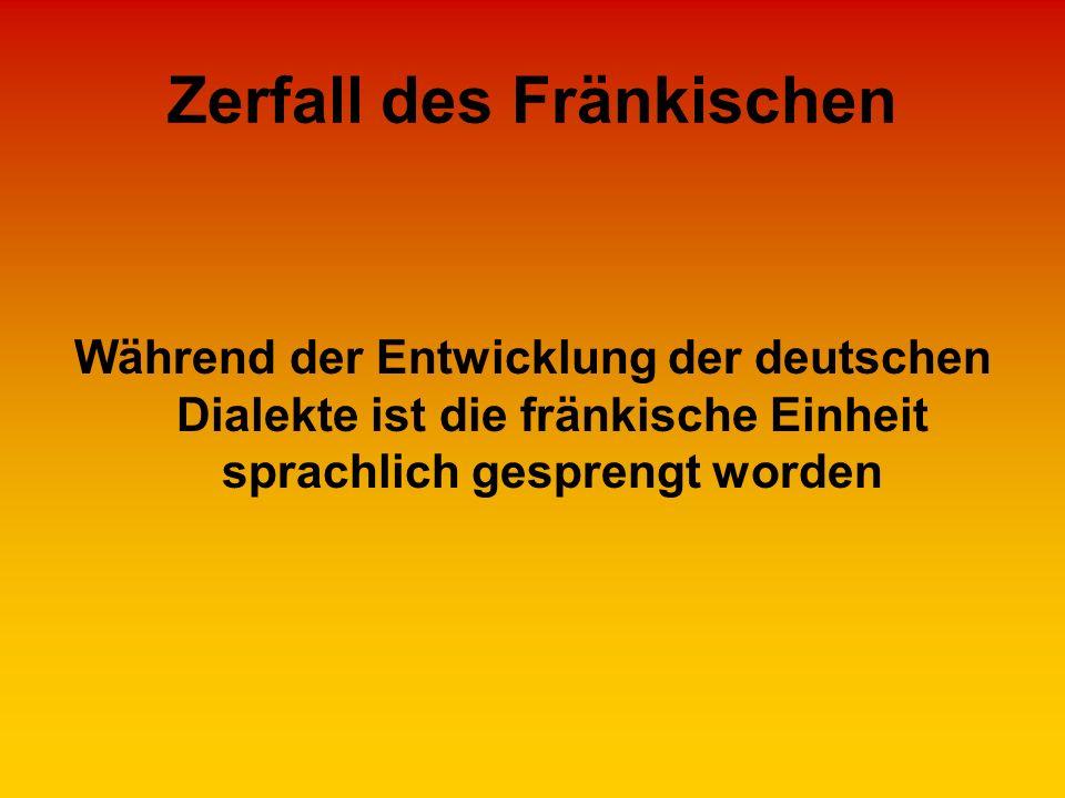Zerfall des Fränkischen Während der Entwicklung der deutschen Dialekte ist die fränkische Einheit sprachlich gesprengt worden