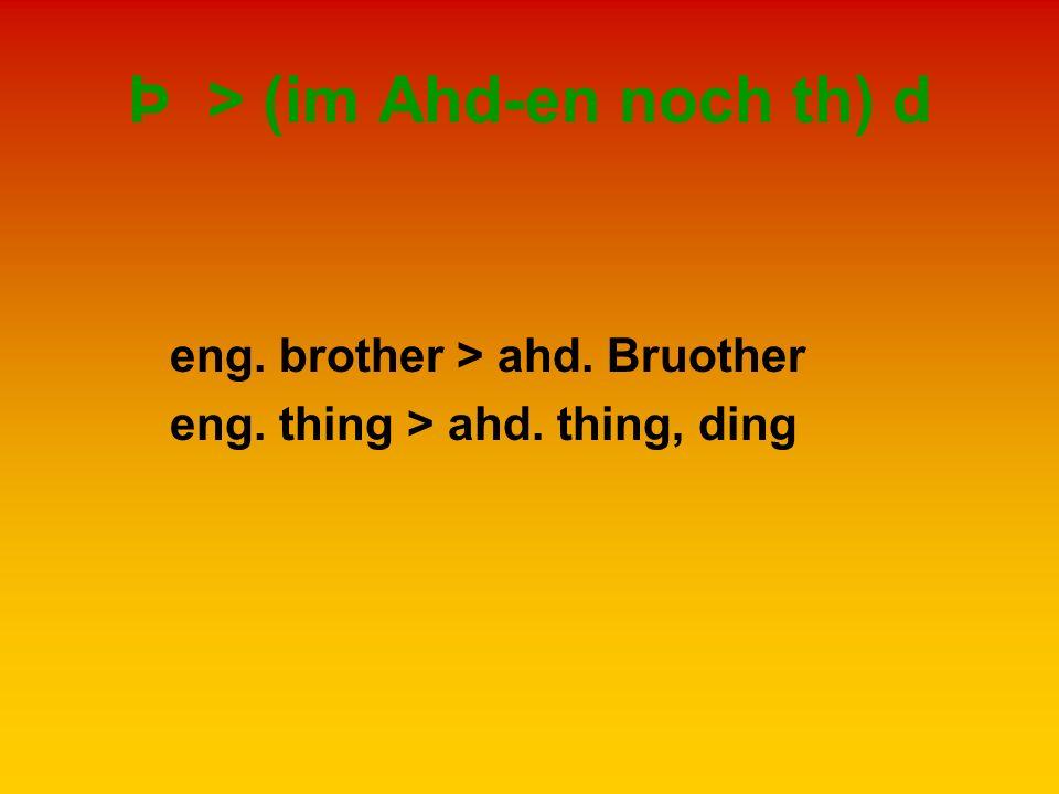 Þ > (im Ahd-en noch th) d eng. brother > ahd. Bruother eng. thing > ahd. thing, ding