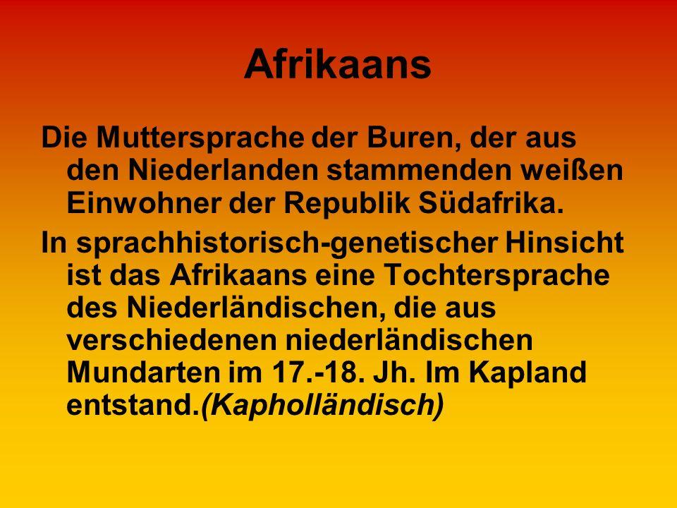 Afrikaans Die Muttersprache der Buren, der aus den Niederlanden stammenden weißen Einwohner der Republik Südafrika. In sprachhistorisch-genetischer Hi